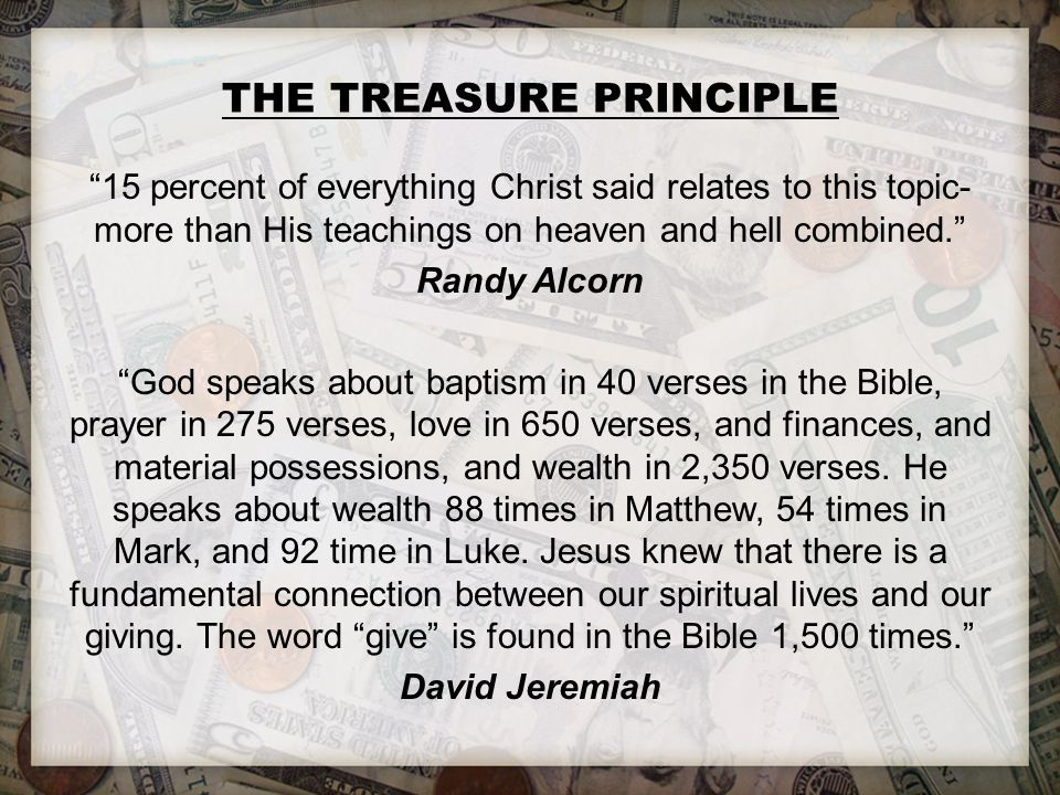 THE TREASURE PRINCIPLE 15 percent of everything Christ said relates to this topic- more than His teachings on heaven and hell combined. Randy Alcorn God speaks about baptism in 40 verses in the Bible, prayer in 275 verses, love in 650 verses, and finances, and material possessions, and wealth in 2,350 verses.