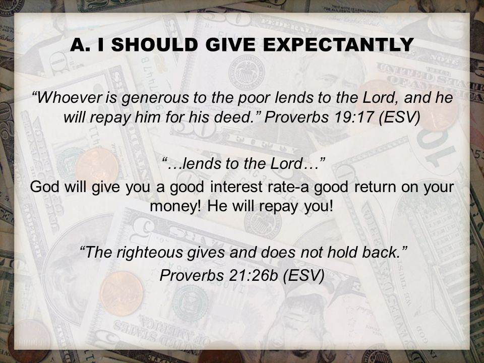 """A. I SHOULD GIVE EXPECTANTLY """"Whoever is generous to the poor lends to the Lord, and he will repay him for his deed."""" Proverbs 19:17 (ESV) """"…lends to"""