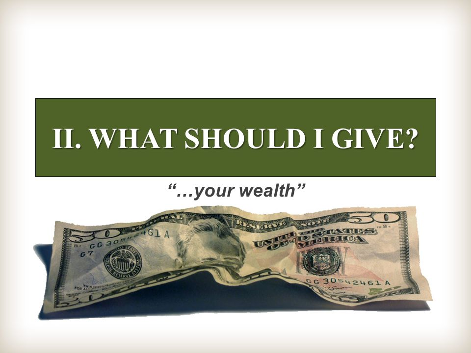 II. WHAT SHOULD I GIVE …your wealth