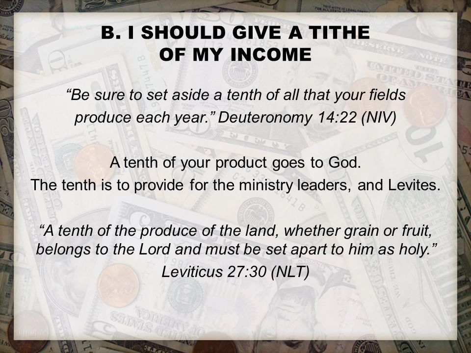 """B. I SHOULD GIVE A TITHE OF MY INCOME """"Be sure to set aside a tenth of all that your fields produce each year."""" Deuteronomy 14:22 (NIV) A tenth of you"""