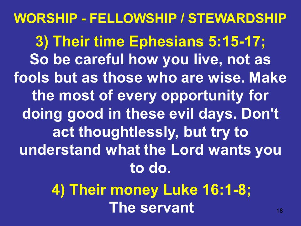18 WORSHIP - FELLOWSHIP / STEWARDSHIP 3) Their time Ephesians 5:15-17; So be careful how you live, not as fools but as those who are wise.