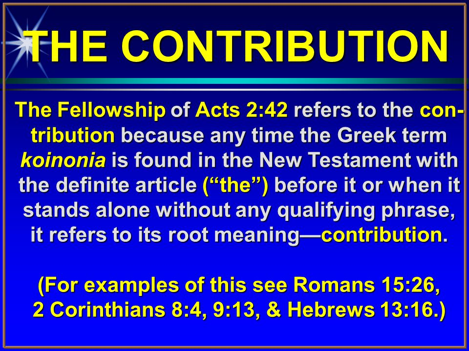 The Fellowship of Acts 2:42 refers to the con- tribution because any time the Greek term koinonia is found in the New Testament with the definite article ( the ) before it or when it stands alone without any qualifying phrase, it refers to its root meaning—contribution.