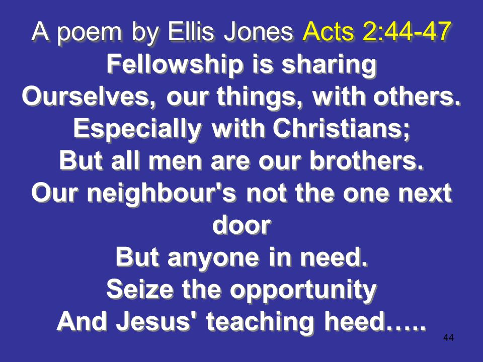 44 A poem by Ellis Jones Acts 2:44-47 Fellowship is sharing Ourselves, our things, with others.