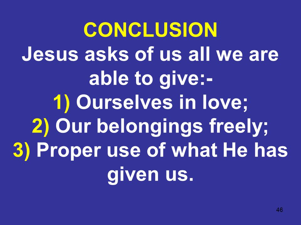 46 CONCLUSION Jesus asks of us all we are able to give:- 1) Ourselves in love; 2) Our belongings freely; 3) Proper use of what He has given us.