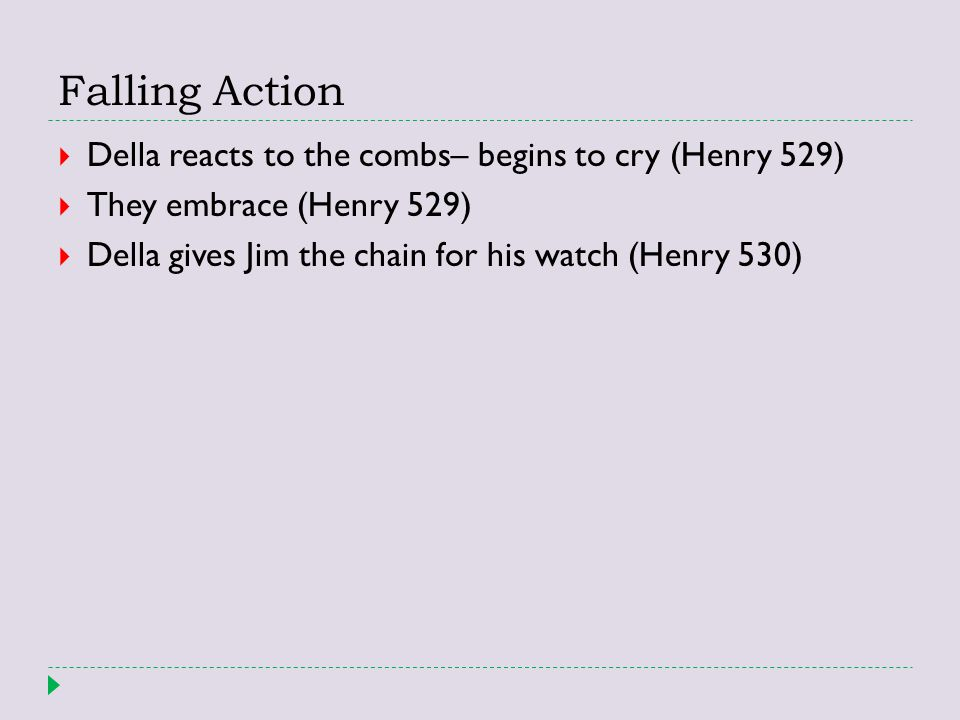 Falling Action  Della reacts to the combs– begins to cry (Henry 529)  They embrace (Henry 529)  Della gives Jim the chain for his watch (Henry 530)