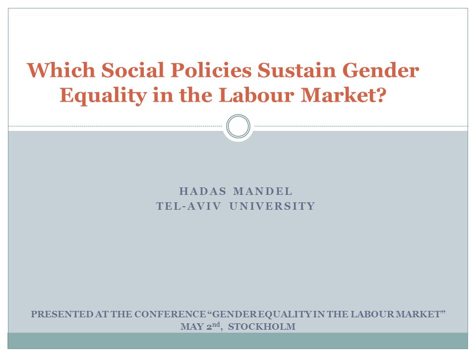 HADAS MANDEL TEL-AVIV UNIVERSITY Which Social Policies Sustain Gender Equality in the Labour Market.