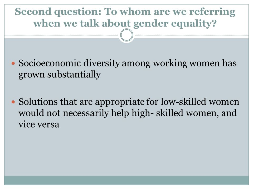 Second question: To whom are we referring when we talk about gender equality? Socioeconomic diversity among working women has grown substantially Solu