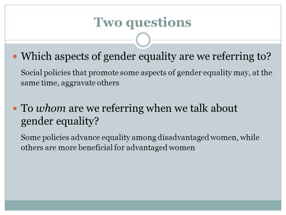 Two questions Which aspects of gender equality are we referring to? Social policies that promote some aspects of gender equality may, at the same time
