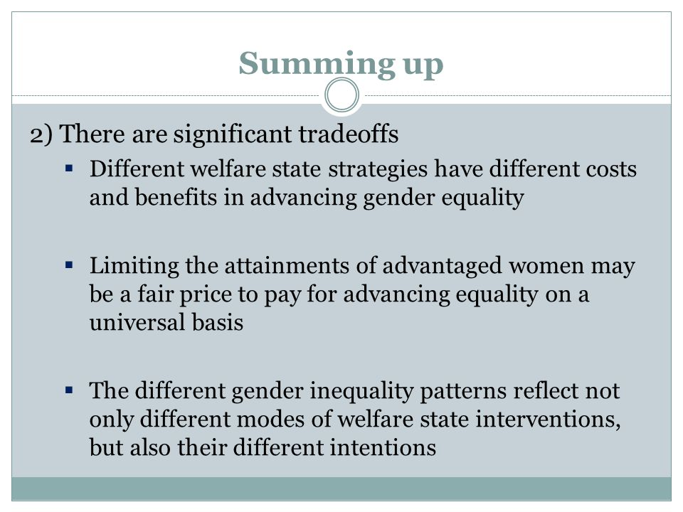 Summing up 2) There are significant tradeoffs  Different welfare state strategies have different costs and benefits in advancing gender equality  Limiting the attainments of advantaged women may be a fair price to pay for advancing equality on a universal basis  The different gender inequality patterns reflect not only different modes of welfare state interventions, but also their different intentions