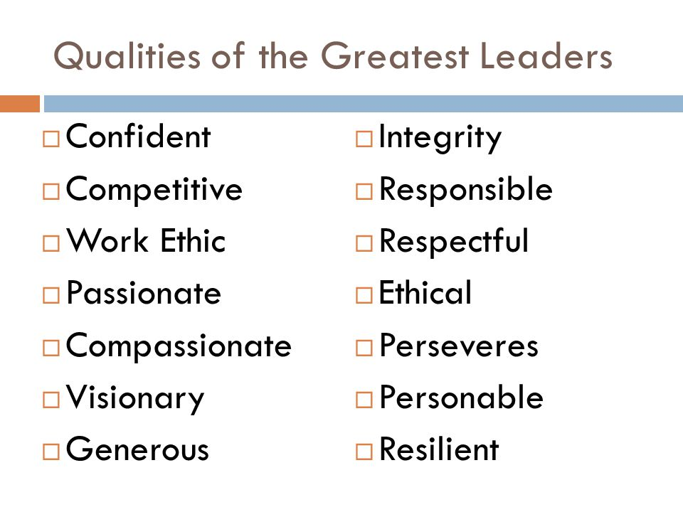 Qualities of the Greatest Leaders  Confident  Competitive  Work Ethic  Passionate  Compassionate  Visionary  Generous  Integrity  Responsible  Respectful  Ethical  Perseveres  Personable  Resilient