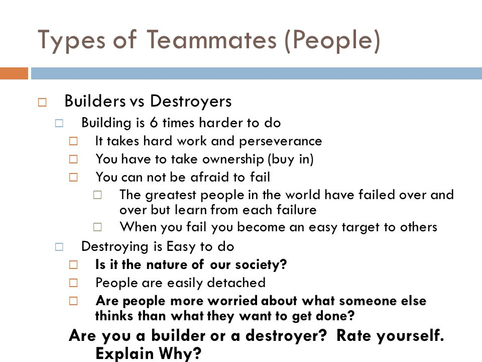 Types of Teammates (People)  Builders vs Destroyers  Building is 6 times harder to do  It takes hard work and perseverance  You have to take ownership (buy in)  You can not be afraid to fail  The greatest people in the world have failed over and over but learn from each failure  When you fail you become an easy target to others  Destroying is Easy to do  Is it the nature of our society.