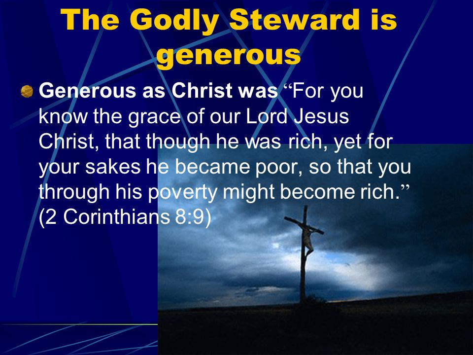 The Godly Steward is generous Generous as Christ was For you know the grace of our Lord Jesus Christ, that though he was rich, yet for your sakes he became poor, so that you through his poverty might become rich.