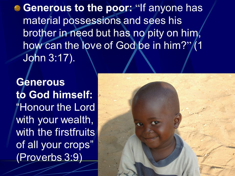 Generous to the poor: If anyone has material possessions and sees his brother in need but has no pity on him, how can the love of God be in him.