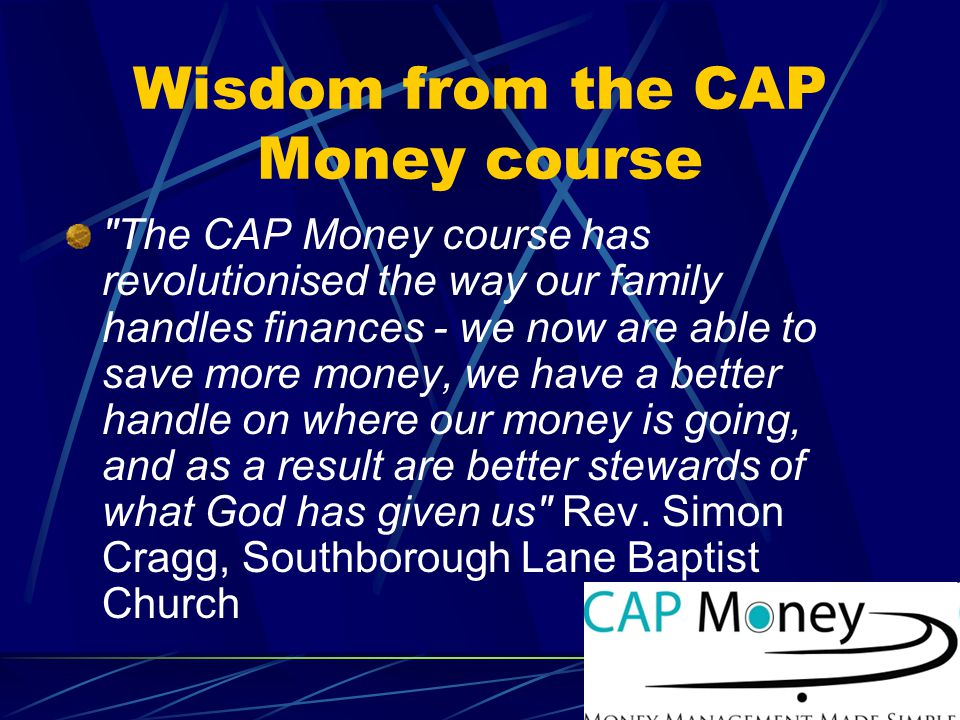 Wisdom from the CAP Money course The CAP Money course has revolutionised the way our family handles finances - we now are able to save more money, we have a better handle on where our money is going, and as a result are better stewards of what God has given us Rev.