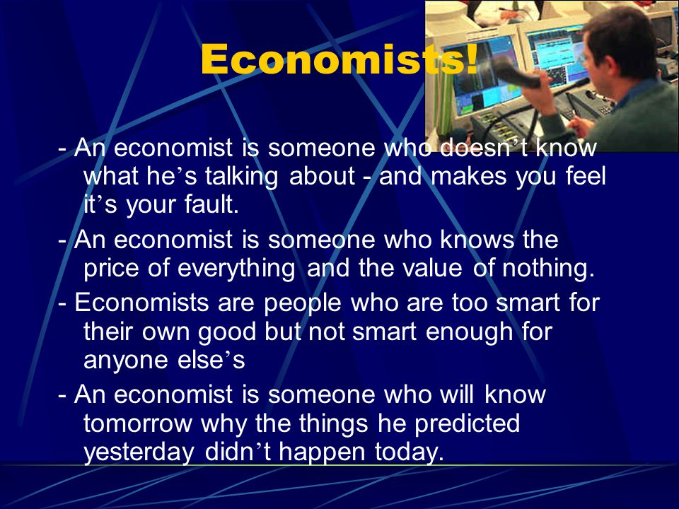 Economists! - An economist is someone who doesn ' t know what he ' s talking about - and makes you feel it ' s your fault. - An economist is someone w