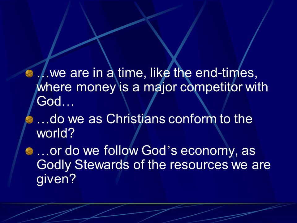 … we are in a time, like the end-times, where money is a major competitor with God … … do we as Christians conform to the world.