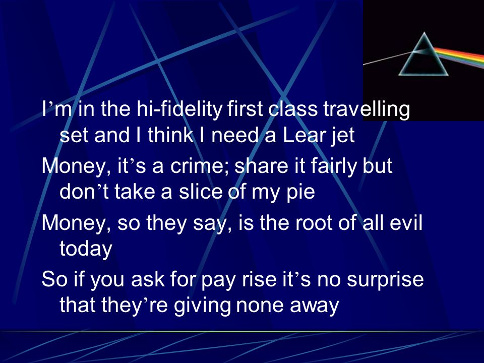 I ' m in the hi-fidelity first class travelling set and I think I need a Lear jet Money, it ' s a crime; share it fairly but don ' t take a slice of m