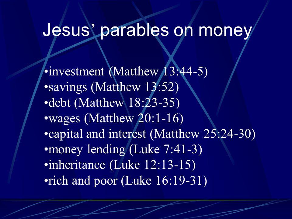 Jesus ' parables on money investment (Matthew 13:44-5) savings (Matthew 13:52) debt (Matthew 18:23-35) wages (Matthew 20:1-16) capital and interest (Matthew 25:24-30) money lending (Luke 7:41-3) inheritance (Luke 12:13-15) rich and poor (Luke 16:19-31)