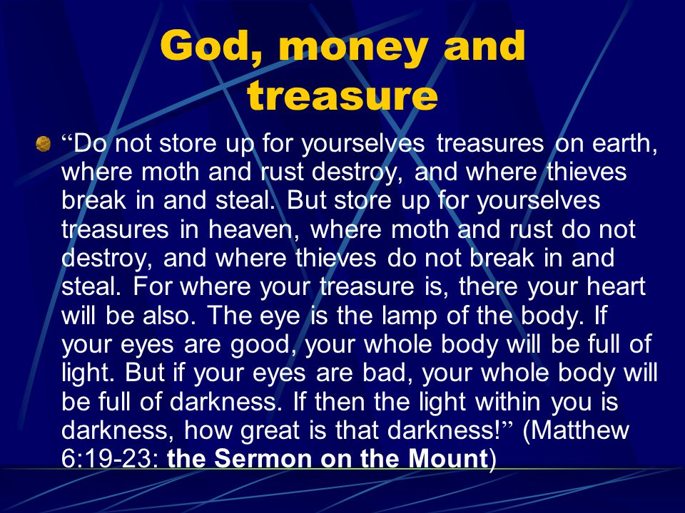 "God, money and treasure "" Do not store up for yourselves treasures on earth, where moth and rust destroy, and where thieves break in and steal. But st"