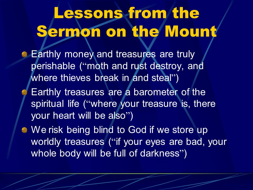 Lessons from the Sermon on the Mount Earthly money and treasures are truly perishable ( moth and rust destroy, and where thieves break in and steal ) Earthly treasures are a barometer of the spiritual life ( where your treasure is, there your heart will be also ) We risk being blind to God if we store up worldly treasures ( if your eyes are bad, your whole body will be full of darkness )