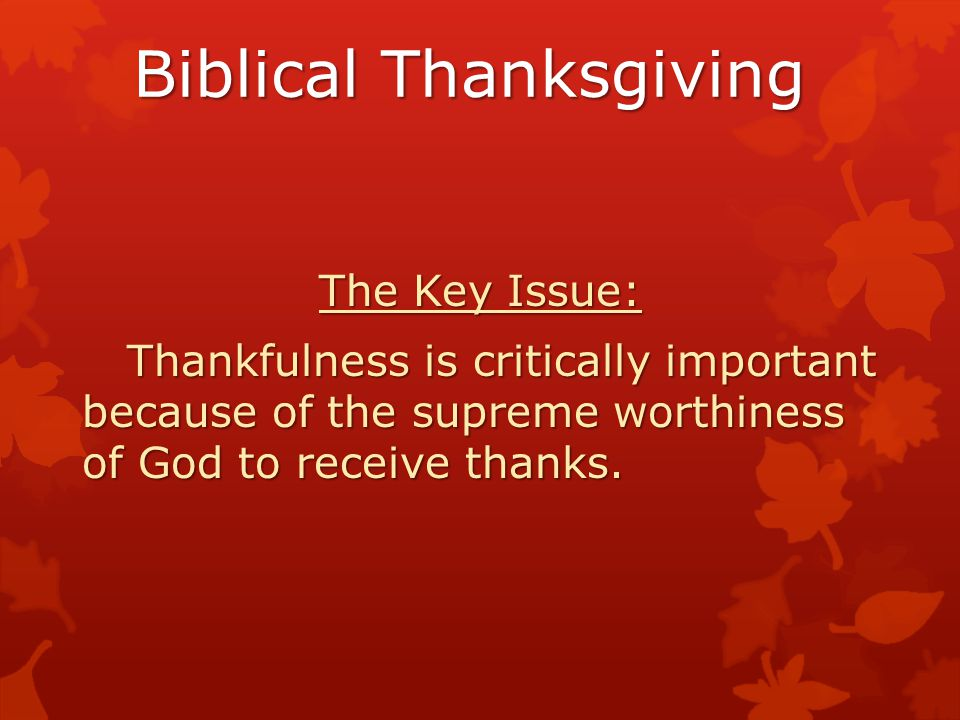 Biblical Thanksgiving The Key Issue: Thankfulness is critically important because of the supreme worthiness of God to receive thanks. Thankfulness is
