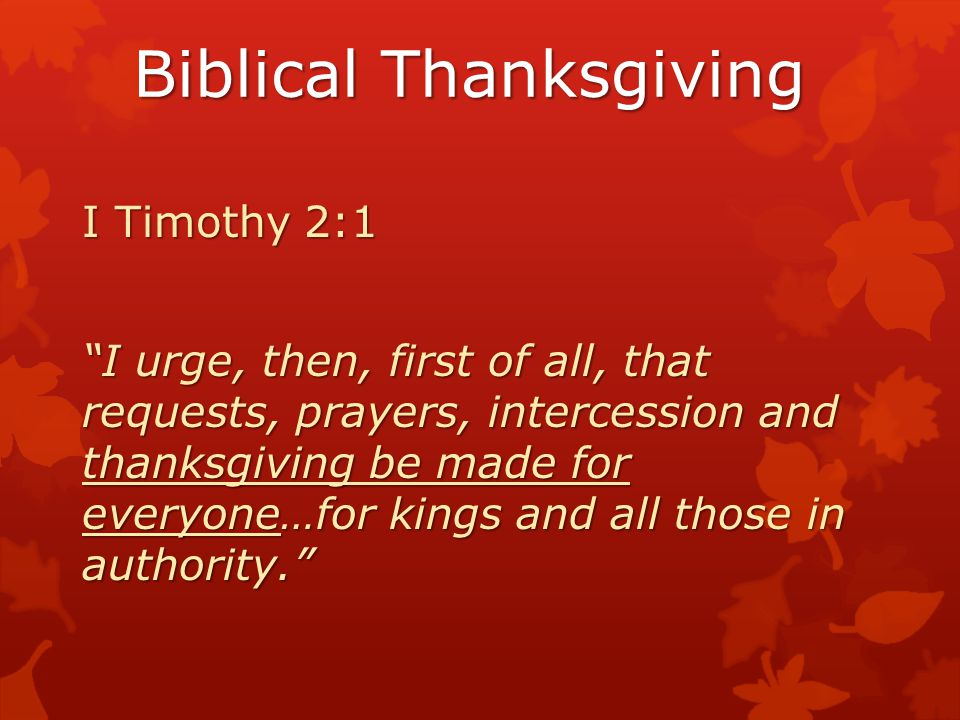 """Biblical Thanksgiving I Timothy 2:1 """"I urge, then, first of all, that requests, prayers, intercession and thanksgiving be made for everyone…for kings"""