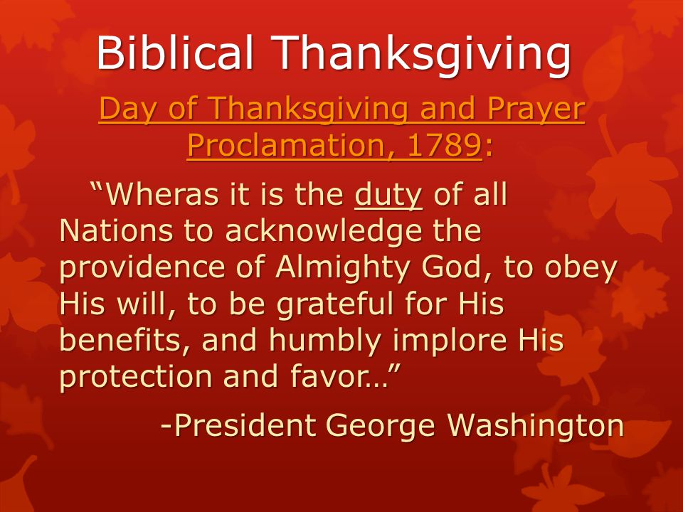 Biblical Thanksgiving Day of Thanksgiving and Prayer Proclamation, 1789: Wheras it is the duty of all Nations to acknowledge the providence of Almighty God, to obey His will, to be grateful for His benefits, and humbly implore His protection and favor… Wheras it is the duty of all Nations to acknowledge the providence of Almighty God, to obey His will, to be grateful for His benefits, and humbly implore His protection and favor… -President George Washington