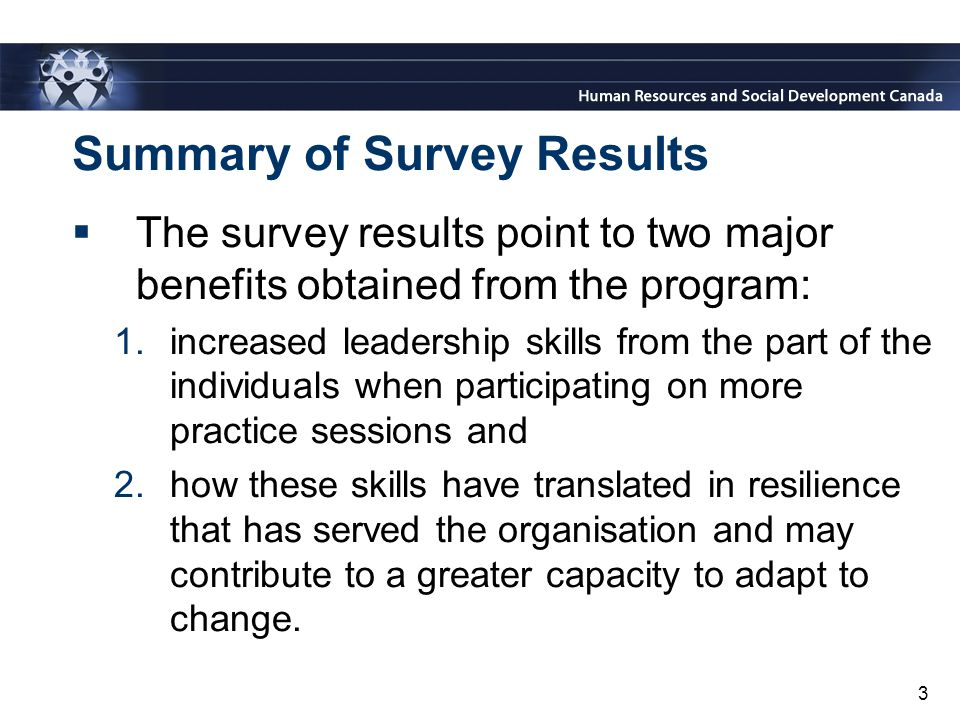 3 Summary of Survey Results  The survey results point to two major benefits obtained from the program: 1.increased leadership skills from the part of the individuals when participating on more practice sessions and 2.how these skills have translated in resilience that has served the organisation and may contribute to a greater capacity to adapt to change.