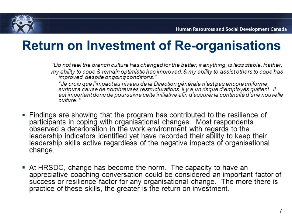 7 Return on Investment of Re-organisations ''Do not feel the branch culture has changed for the better; if anything, is less stable.