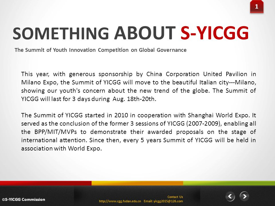SOMETHING ABOUT S-YICGG The Summit of Youth Innovation Competition on Global Governance 1 1 This year, with generous sponsorship by China Corporation United Pavilion in Milano Expo, the Summit of YICGG will move to the beautiful Italian city---Milano, showing our youth s concern about the new trend of the globe.