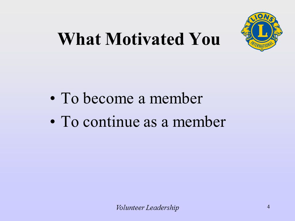 Volunteer Leadership 4 What Motivated You To become a member To continue as a member