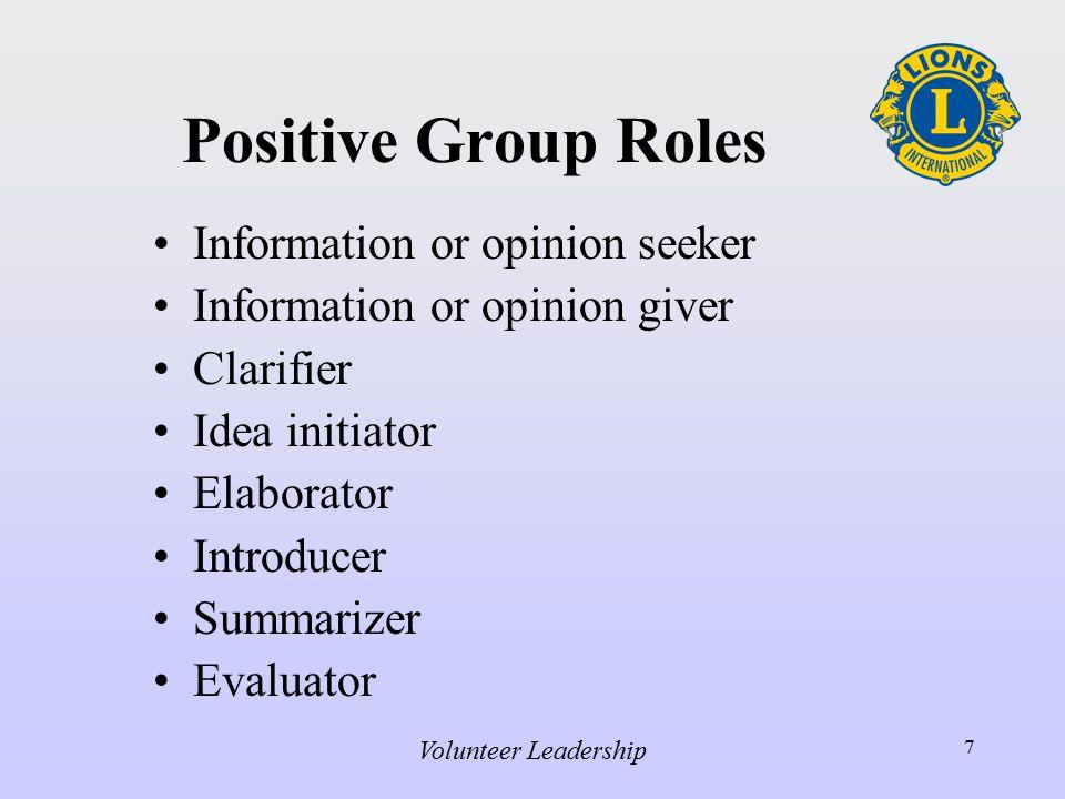Volunteer Leadership 7 Positive Group Roles Information or opinion seeker Information or opinion giver Clarifier Idea initiator Elaborator Introducer Summarizer Evaluator