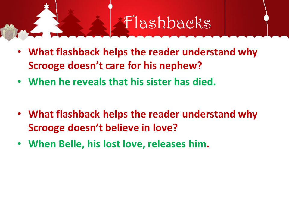 Flashbacks What flashback helps the reader understand why Scrooge doesn't care for his nephew? When he reveals that his sister has died. What flashbac