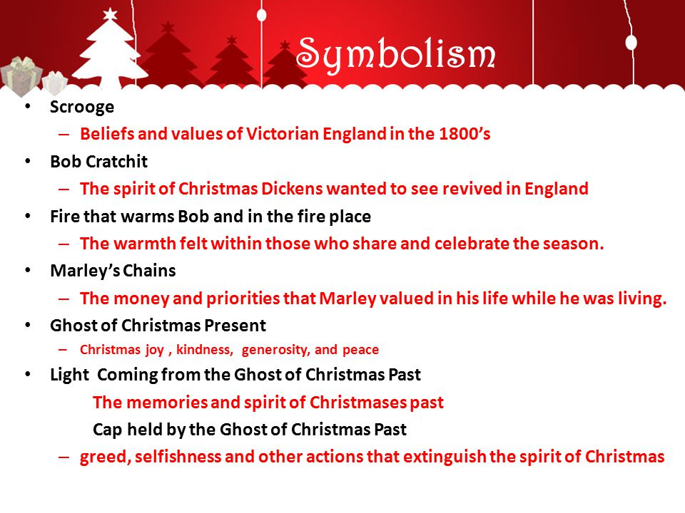 Symbolism Scrooge – Beliefs and values of Victorian England in the 1800's Bob Cratchit – The spirit of Christmas Dickens wanted to see revived in Engl