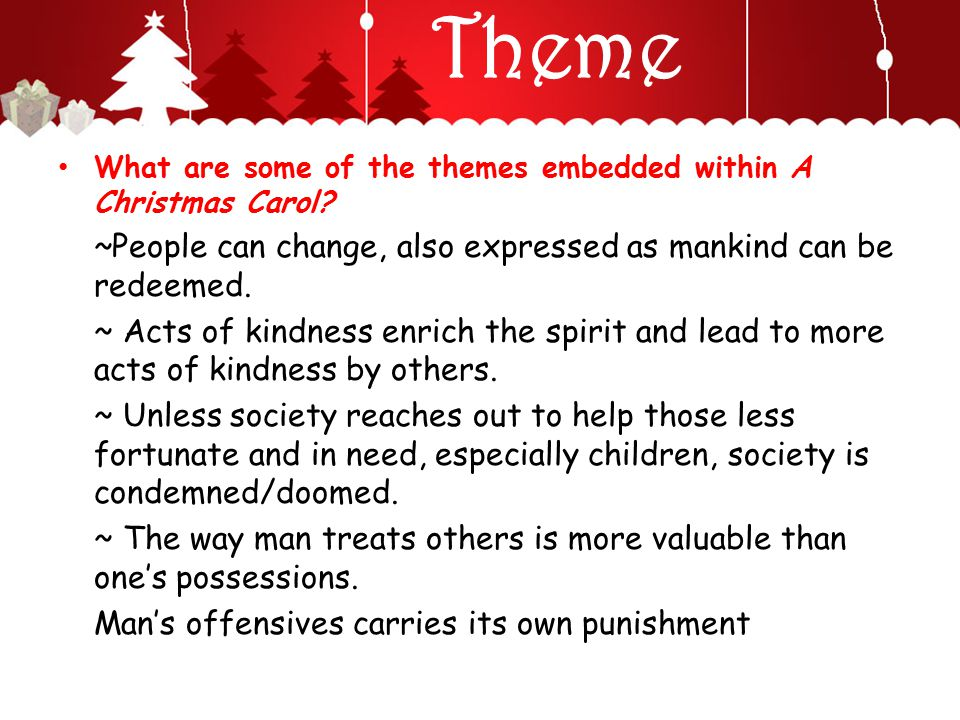 Theme What are some of the themes embedded within A Christmas Carol? ~People can change, also expressed as mankind can be redeemed. ~ Acts of kindness