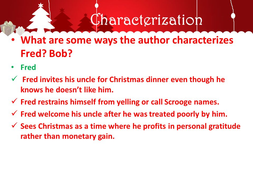 Characterization What are some ways the author characterizes Fred? Bob? Fred Fred invites his uncle for Christmas dinner even though he knows he doesn