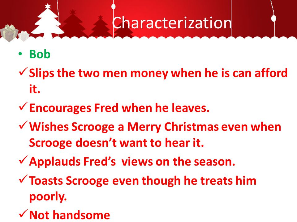 Characterization Bob Slips the two men money when he is can afford it. Encourages Fred when he leaves. Wishes Scrooge a Merry Christmas even when Scro
