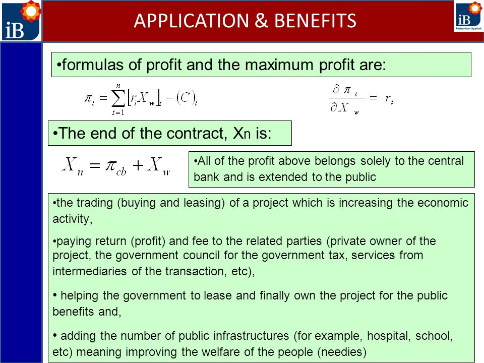formulas of profit and the maximum profit are: APPLICATION & BENEFITS The end of the contract, X n is: All of the profit above belongs solely to the central bank and is extended to the public the trading (buying and leasing) of a project which is increasing the economic activity, paying return (profit) and fee to the related parties (private owner of the project, the government council for the government tax, services from intermediaries of the transaction, etc), helping the government to lease and finally own the project for the public benefits and, adding the number of public infrastructures (for example, hospital, school, etc) meaning improving the welfare of the people (needies)