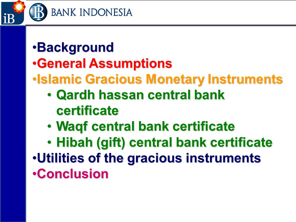 BackgroundBackground General AssumptionsGeneral Assumptions Islamic Gracious Monetary InstrumentsIslamic Gracious Monetary Instruments Qardh hassan central bank certificateQardh hassan central bank certificate Waqf central bank certificateWaqf central bank certificate Hibah (gift) central bank certificateHibah (gift) central bank certificate Utilities of the gracious instrumentsUtilities of the gracious instruments ConclusionConclusion 2