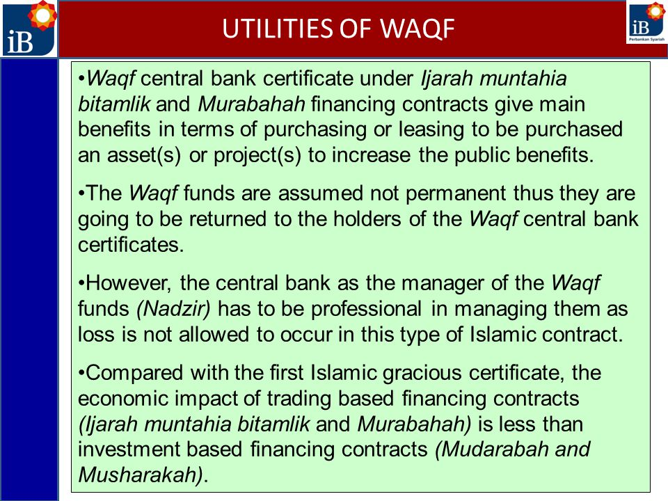 Waqf central bank certificate under Ijarah muntahia bitamlik and Murabahah financing contracts give main benefits in terms of purchasing or leasing to be purchased an asset(s) or project(s) to increase the public benefits.