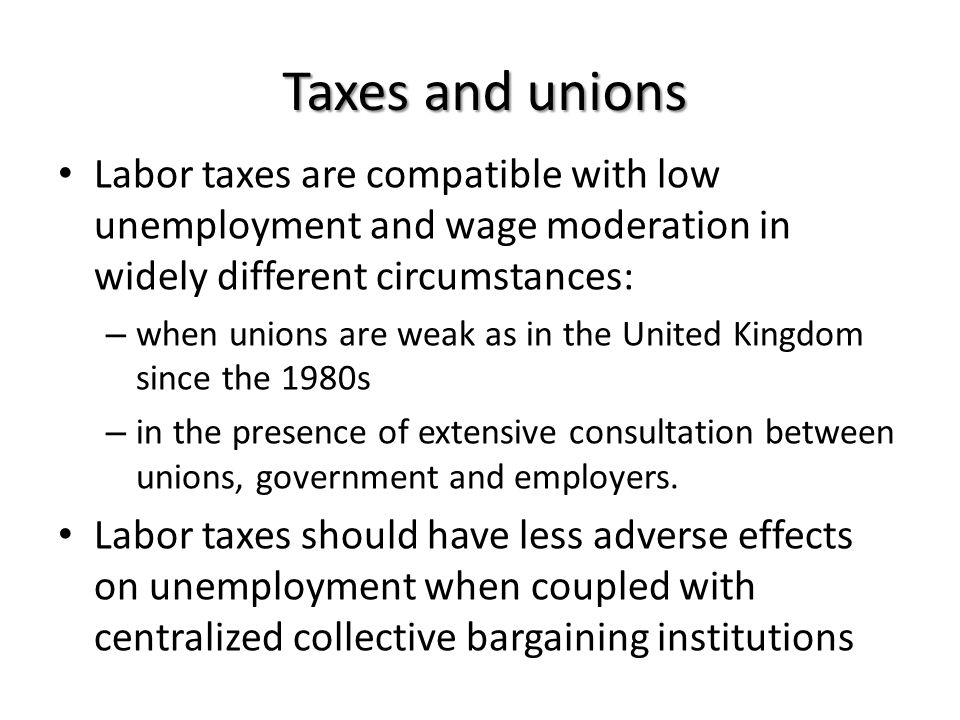 Taxes and unions Labor taxes are compatible with low unemployment and wage moderation in widely different circumstances: – when unions are weak as in the United Kingdom since the 1980s – in the presence of extensive consultation between unions, government and employers.