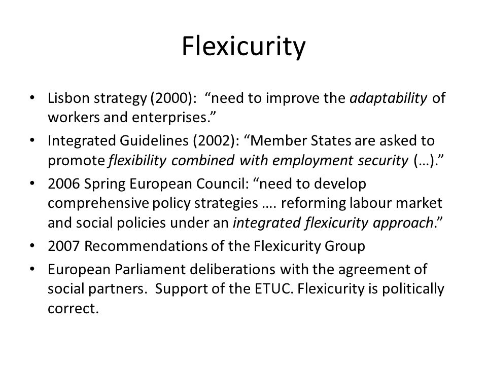 Flexicurity Lisbon strategy (2000): need to improve the adaptability of workers and enterprises. Integrated Guidelines (2002): Member States are asked to promote flexibility combined with employment security (…). 2006 Spring European Council: need to develop comprehensive policy strategies ….