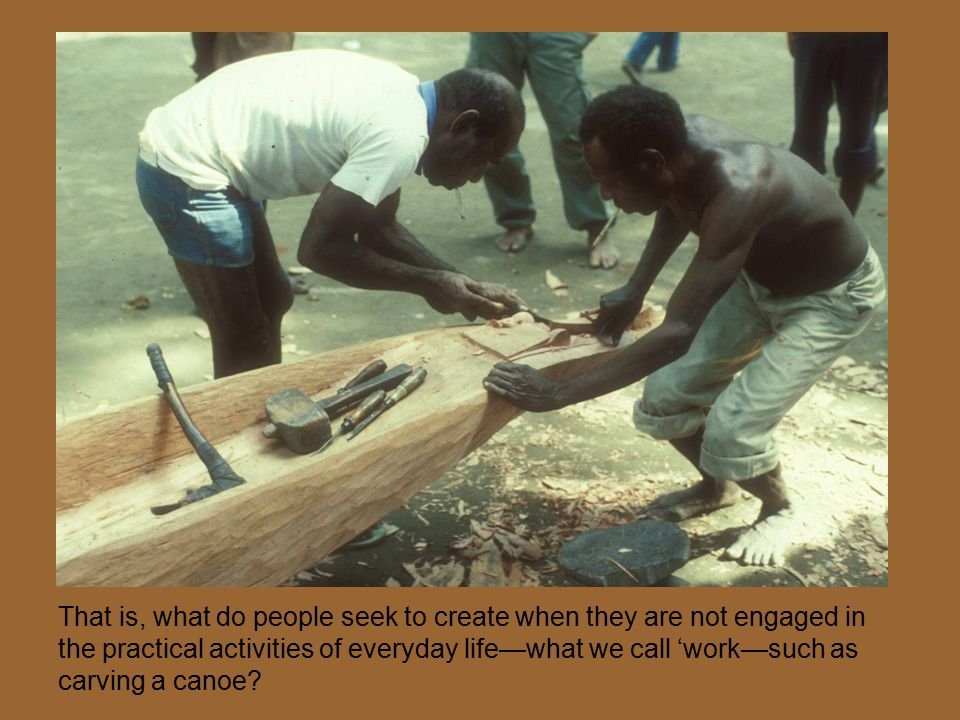 That is, what do people seek to create when they are not engaged in the practical activities of everyday life—what we call 'work—such as carving a can