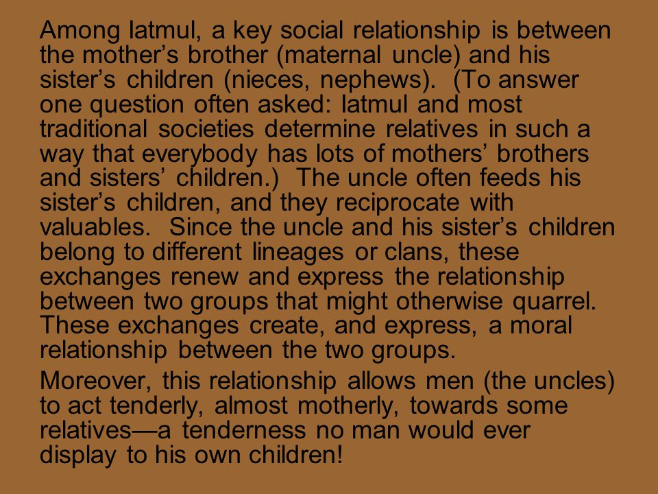 Among Iatmul, a key social relationship is between the mother's brother (maternal uncle) and his sister's children (nieces, nephews). (To answer one q