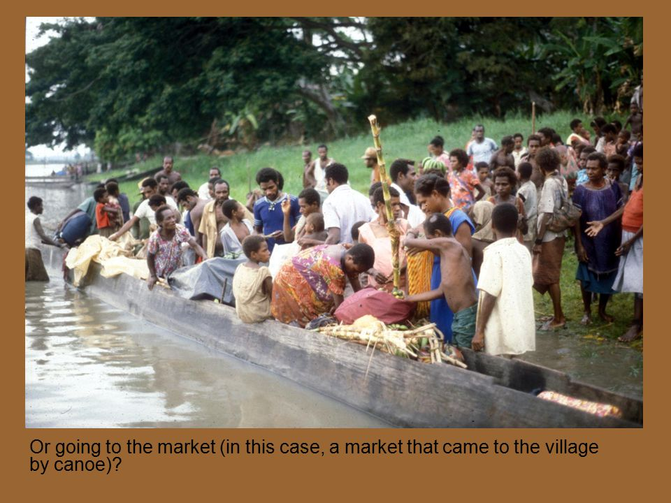 Or going to the market (in this case, a market that came to the village by canoe)?