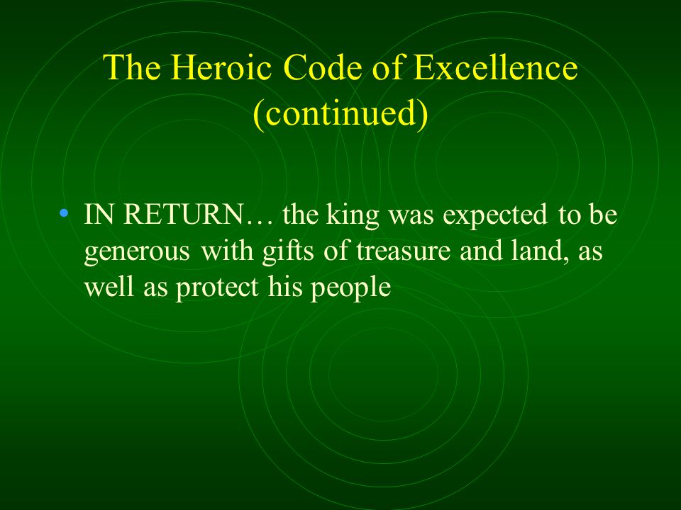 The Heroic Code of Excellence (continued) IN RETURN… the king was expected to be generous with gifts of treasure and land, as well as protect his people