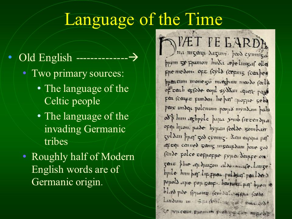 Language of the Time Old English --------------  Two primary sources: The language of the Celtic people The language of the invading Germanic tribes Roughly half of Modern English words are of Germanic origin.