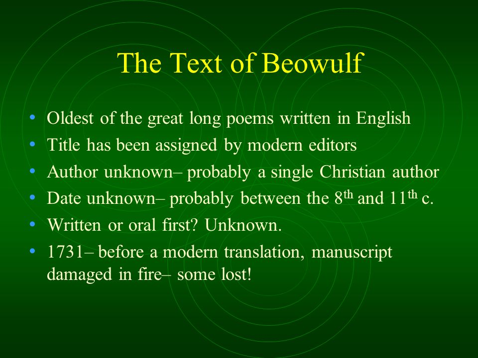 The Text of Beowulf Oldest of the great long poems written in English Title has been assigned by modern editors Author unknown– probably a single Christian author Date unknown– probably between the 8 th and 11 th c.