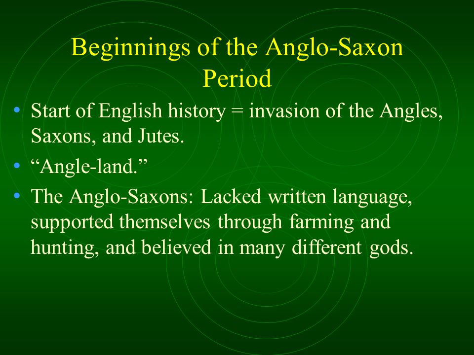 Beginnings of the Anglo-Saxon Period Start of English history = invasion of the Angles, Saxons, and Jutes.