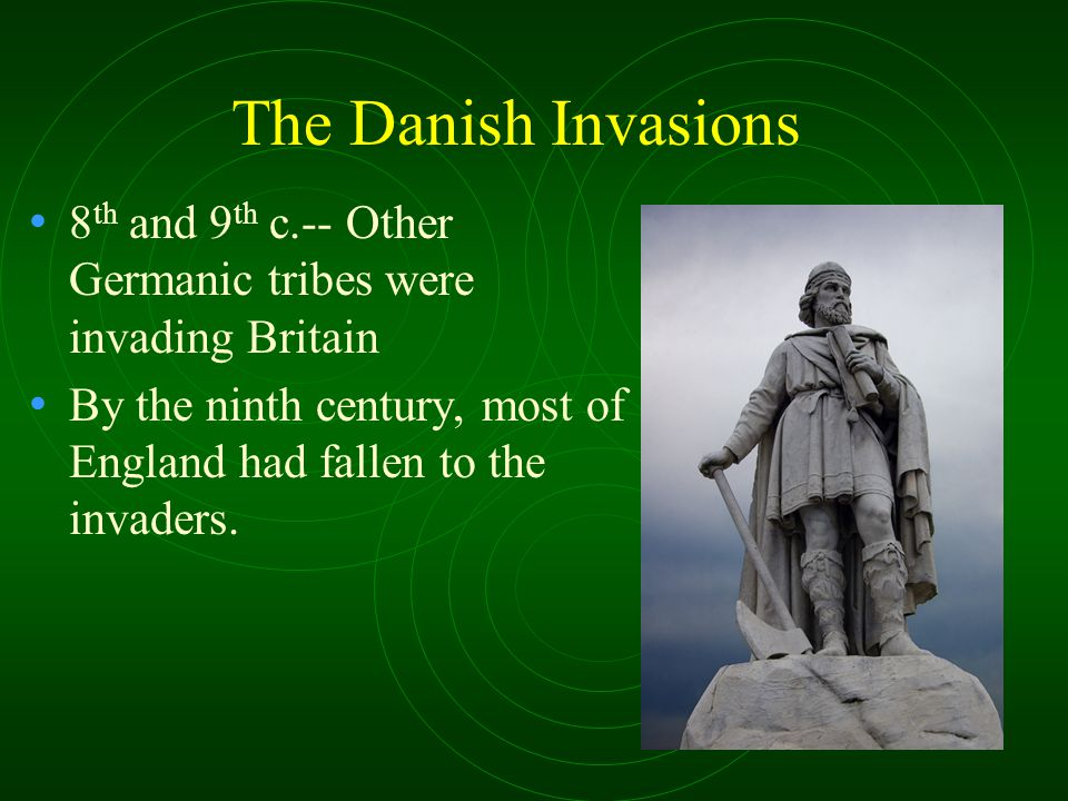 The Danish Invasions 8 th and 9 th c.-- Other Germanic tribes were invading Britain By the ninth century, most of England had fallen to the invaders.